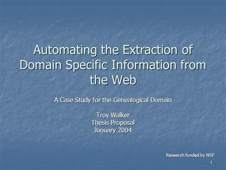 1 Automating the Extraction of Domain Specific Information from the Web A Case Study for the Genealogical Domain Troy Walker Thesis Proposal January 2004.