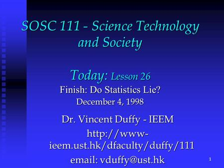 SOSC 111 - Science Technology and Society Today: Lesson 26 Finish: Do Statistics Lie? December 4, 1998 Dr. Vincent Duffy - IEEM  ieem.ust.hk/dfaculty/duffy/111.