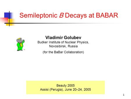 1 Semileptonic B Decays at BABAR Beauty 2005 Assisi (Perugia), June 20–24, 2005 Vladimir Golubev Budker Institute of Nuclear Physics, Novosibirsk, Russia.