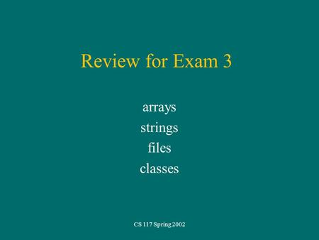 CS 117 Spring 2002 Review for Exam 3 arrays strings files classes.
