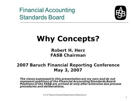 5-3-07 Baruch Financial Reporting Conference-(1) 1 Why Concepts? Robert H. Herz FASB Chairman 2007 Baruch Financial Reporting Conference May 3, 2007 The.