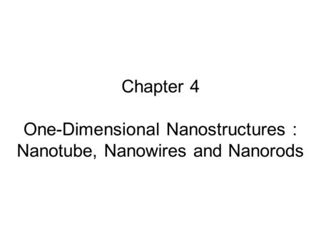 Synthesis Methods Bottom up:. Chapter 4 One-Dimensional Nanostructures : Nanotube, Nanowires and Nanorods.