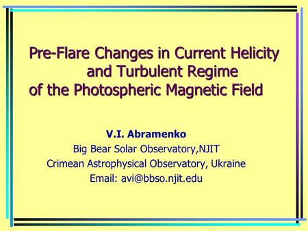 Pre-Flare Changes in Current Helicity and Turbulent Regime of the Photospheric Magnetic Field V.I. Abramenko Big Bear Solar Observatory,NJIT Crimean Astrophysical.