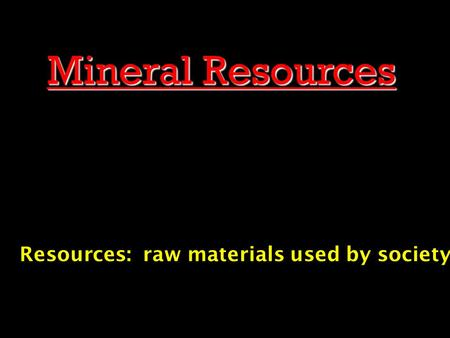 Mineral Resources Resources: raw materials used by society.
