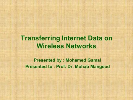 Transferring Internet Data on Wireless Networks Presented by : Mohamed Gamal Presented to : Prof. Dr. Mohab Mangoud.