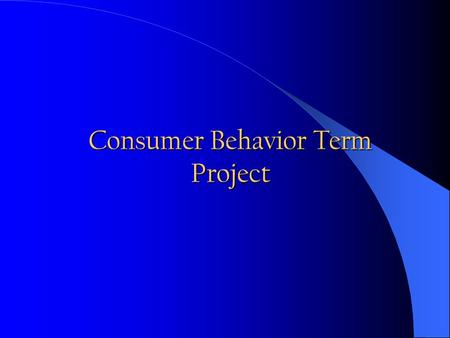 Consumer Behavior Term Project. It is a Market Research Project! You need to identify and to clearly state a problem to be solved (1). You need to run.
