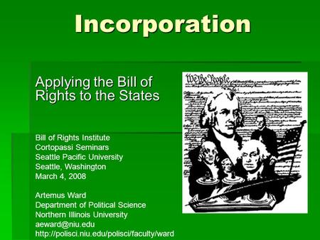 Incorporation Applying the Bill of Rights to the States Bill of Rights Institute Cortopassi Seminars Seattle Pacific University Seattle, Washington March.