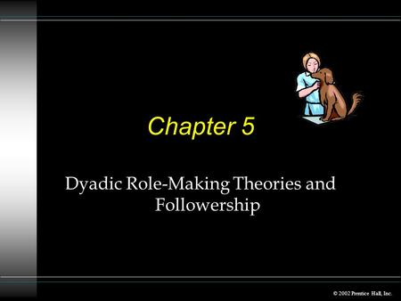 © 2002 Prentice Hall, Inc. Chapter 5 Dyadic Role-Making Theories and Followership.