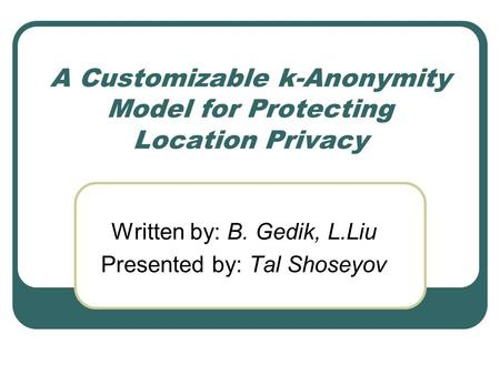 A Customizable k-Anonymity Model for Protecting Location Privacy Written by: B. Gedik, L.Liu Presented by: Tal Shoseyov.