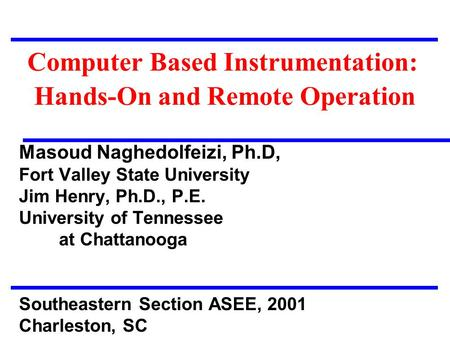 Computer Based Instrumentation: Hands-On and Remote Operation Masoud Naghedolfeizi, Ph.D, Fort Valley State University Jim Henry, Ph.D., P.E. University.