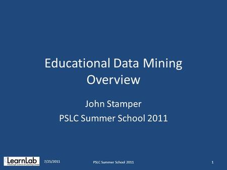 Educational Data Mining Overview John Stamper PSLC Summer School 2011 7/25/2011 1PSLC Summer School 2011.