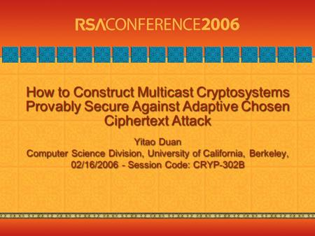 How to Construct Multicast Cryptosystems Provably Secure Against Adaptive Chosen Ciphertext Attack Yitao Duan Computer Science Division, University of.
