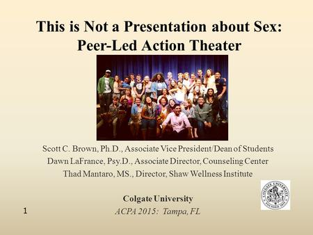 This is Not a Presentation about Sex: Peer-Led Action Theater Scott C. Brown, Ph.D., Associate Vice President/Dean of Students Dawn LaFrance, Psy.D., Associate.