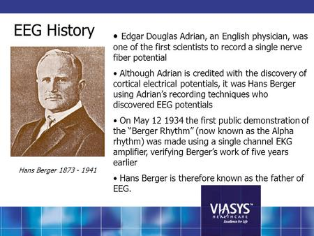 EEG History Edgar Douglas Adrian, an English physician, was one of the first scientists to record a single nerve fiber potential Although Adrian is credited.
