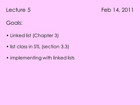 Lecture 5 Feb 14, 2011 Goals: Linked list (Chapter 3) list class in STL (section 3.3) implementing with linked lists.