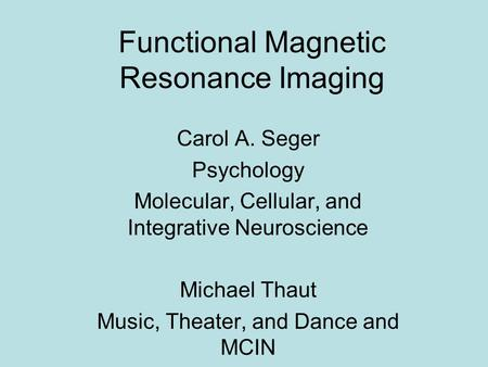 Functional Magnetic Resonance Imaging Carol A. Seger Psychology Molecular, Cellular, and Integrative Neuroscience Michael Thaut Music, Theater, and Dance.