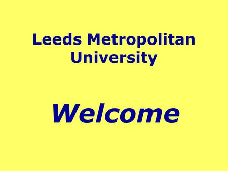 Leeds Metropolitan University Welcome. Location of Leeds Northern England - Yorkshire Approx. 3 hours to London/Edinburgh Excellent road, rail & air links.