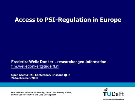 Access to PSI-Regulation in Europe Open Access OAR Conference, Brisbane QLD 24 September, 2008 Frederika Welle Donker - researcher geo-information
