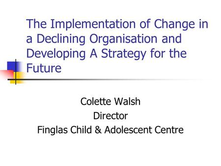 The Implementation of Change in a Declining Organisation and Developing A Strategy for the Future Colette Walsh Director Finglas Child & Adolescent Centre.