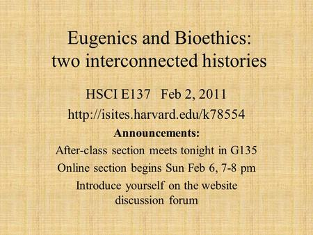 Eugenics and Bioethics: two interconnected histories HSCI E137 Feb 2, 2011  Announcements: After-class section meets tonight.