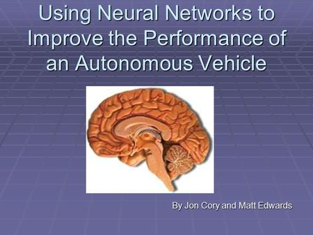 Using Neural Networks to Improve the Performance of an Autonomous Vehicle By Jon Cory and Matt Edwards.