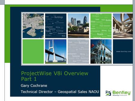 ProjectWise V8i Overview Part 1 Gary Cochrane Technical Director – Geospatial Sales NAOU.