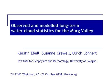 Observed and modelled long-term water cloud statistics for the Murg Valley Kerstin Ebell, Susanne Crewell, Ulrich Löhnert Institute for Geophysics and.