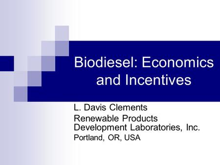 Biodiesel: Economics and Incentives L. Davis Clements Renewable Products Development Laboratories, Inc. Portland, OR, USA.