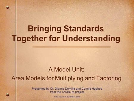 Bringing Standards Together for Understanding A Model Unit: Area Models for Multiplying and Factoring Presented by Dr. Dianne DeMille and Connie Hughes.