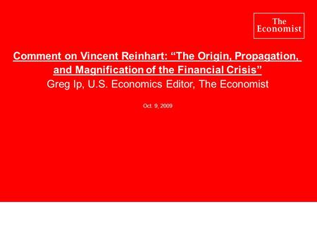 "Comment on Vincent Reinhart: ""The Origin, Propagation, and Magnification of the Financial Crisis"" Greg Ip, U.S. Economics Editor, The Economist Oct. 9,"