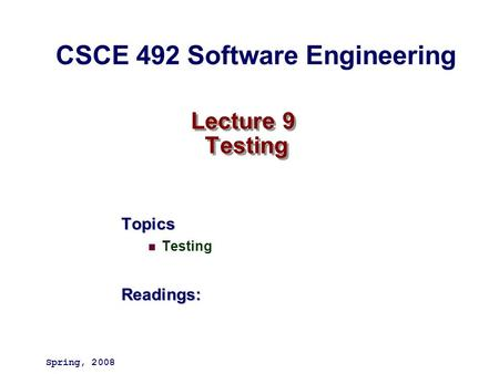 Lecture 9 Testing Topics TestingReadings: Spring, 2008 CSCE 492 Software Engineering.