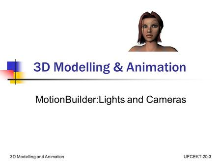 UFCEKT-20-33D Modelling and Animation 3D Modelling & Animation MotionBuilder:Lights and Cameras.