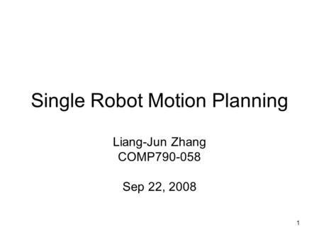 1 Single Robot Motion Planning Liang-Jun Zhang COMP790-058 Sep 22, 2008.