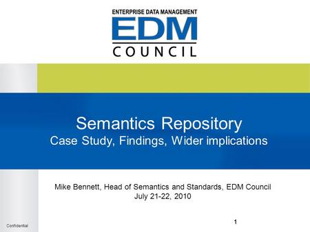 Confidential 111 Semantics Repository Case Study, Findings, Wider implications Mike Bennett, Head of Semantics and Standards, EDM Council July 21-22, 2010.