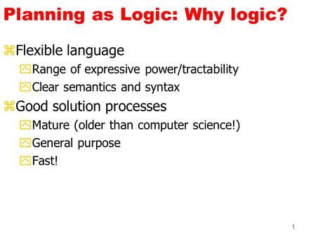 1 Planning as Logic: Why logic? zFlexible language yRange of expressive power/tractability yClear semantics and syntax zGood solution processes yMature.