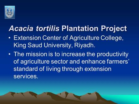 Acacia tortilis Plantation Project Extension Center of Agriculture College, King Saud University, Riyadh. The mission is to increase the productivity of.