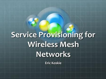 Service Provisioning for Wireless Mesh Networks Eric Koskie.