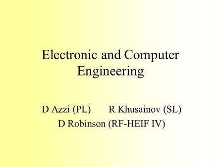 Electronic and Computer Engineering D Azzi (PL)R Khusainov (SL) D Robinson (RF-HEIF IV)