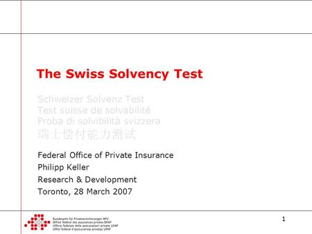 1 Federal Office of Private Insurance Philipp Keller Research & Development Toronto, 28 March 2007 The Swiss Solvency Test.