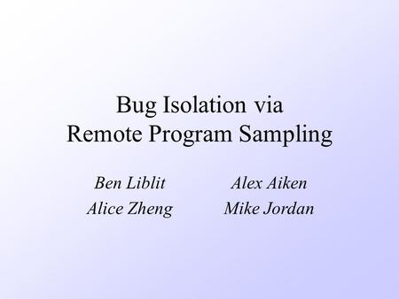 Bug Isolation via Remote Program Sampling Ben LiblitAlex Aiken Alice ZhengMike Jordan.
