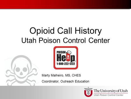 Opioid Call History Utah Poison Control Center Marty Malheiro, MS, CHES Coordinator, Outreach Education.