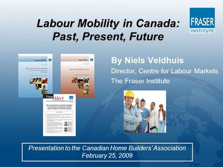 Labour Mobility in Canada: Past, Present, Future Presentation to the Canadian Home Builders' Association February 25, 2009 By Niels Veldhuis Director,