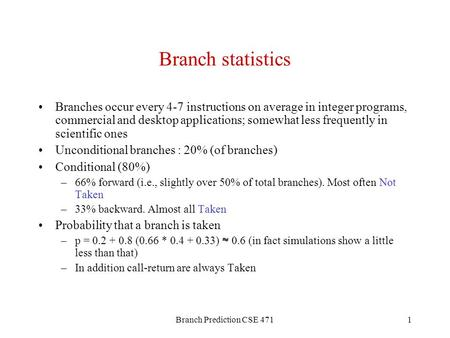 Branch Prediction CSE 4711 Branch statistics Branches occur every 4-7 instructions on average in integer programs, commercial and desktop applications;