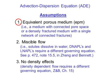 Advection-Dispersion Equation (ADE) Assumptions 1.Equivalent porous medium (epm) (i.e., a medium with connected pore space or a densely fractured medium.