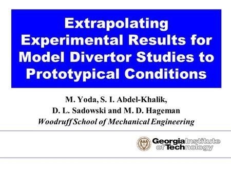 M. Yoda, S. I. Abdel-Khalik, D. L. Sadowski and M. D. Hageman Woodruff School of Mechanical Engineering Extrapolating Experimental Results for Model Divertor.
