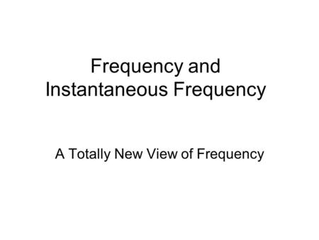 Frequency and Instantaneous Frequency A Totally New View of Frequency.