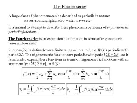 The Fourier series A large class of phenomena can be described as periodic in nature: waves, sounds, light, radio, water waves etc. It is natural to attempt.