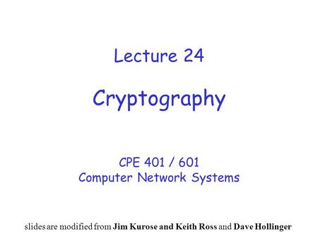Lecture 24 Cryptography CPE 401 / 601 Computer Network Systems slides are modified from Jim Kurose and Keith Ross and Dave Hollinger.