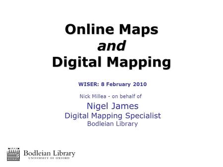 WISER: 8 February 2010 Nick Millea - on behalf of Nigel James Digital Mapping Specialist Bodleian Library Online Maps and Digital Mapping.