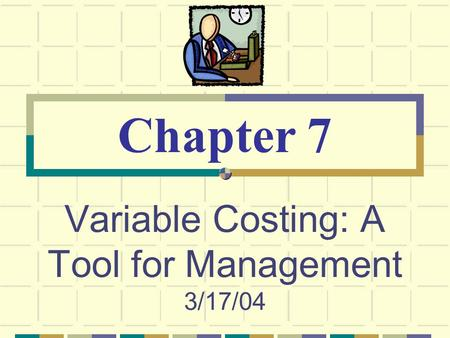 Variable Costing: A Tool for Management 3/17/04
